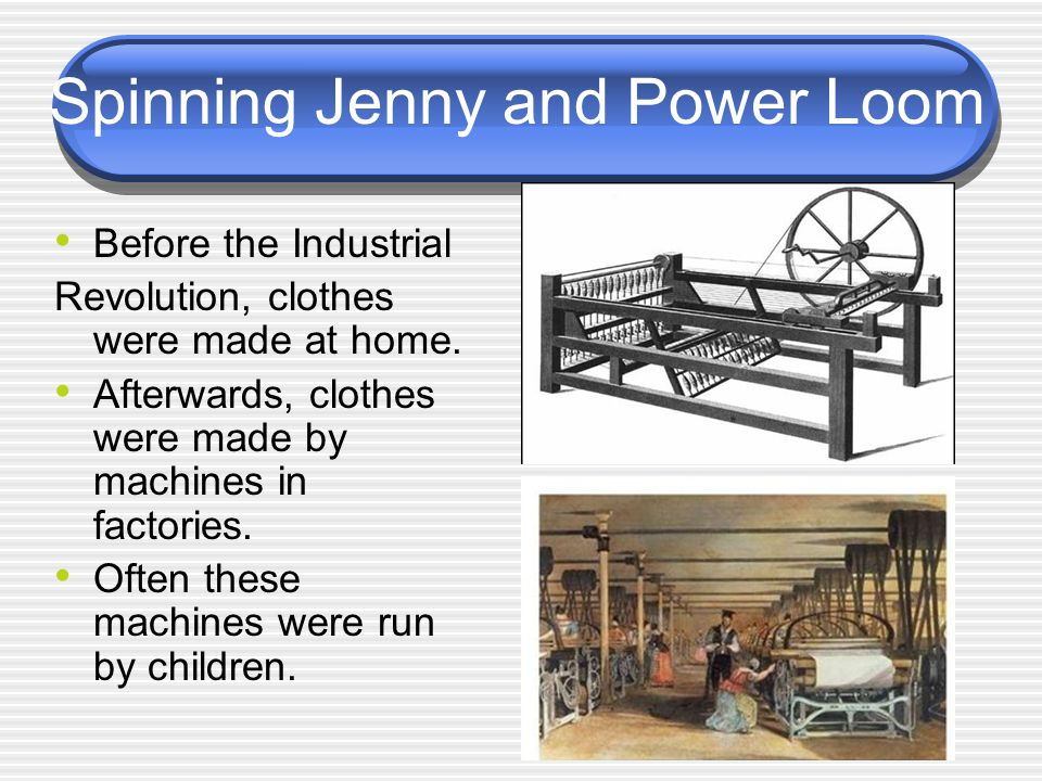 Spinning Jenny and Power Loom Before the Industrial Revolution, clothes were made at home. Afterwards, clothes were made by machines in factories. Oft