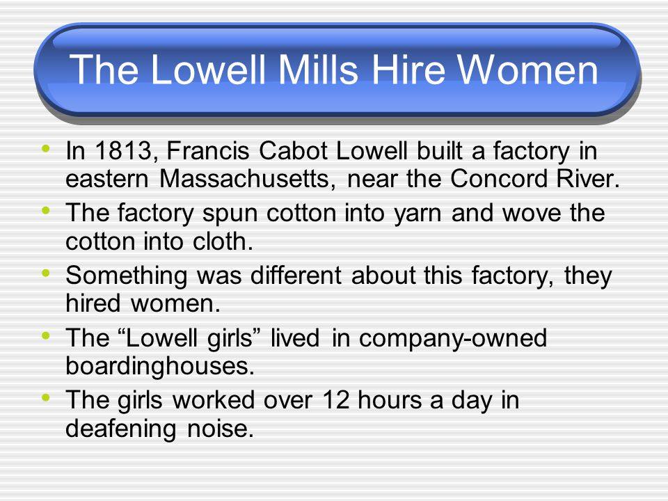 The Lowell Mills Hire Women In 1813, Francis Cabot Lowell built a factory in eastern Massachusetts, near the Concord River. The factory spun cotton in