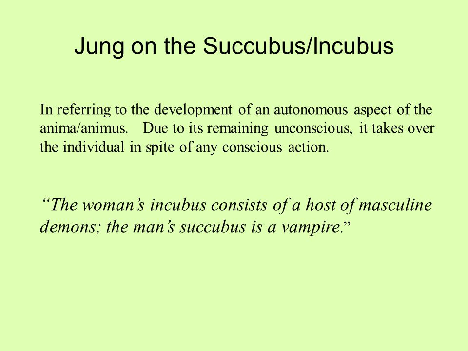 Jung on the Succubus/Incubus In referring to the development of an autonomous aspect of the anima/animus. Due to its remaining unconscious, it takes o
