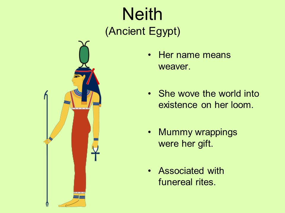 Neith (Ancient Egypt) Her name means weaver. She wove the world into existence on her loom. Mummy wrappings were her gift. Associated with funereal ri