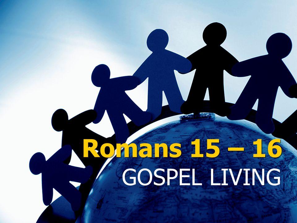 Romans 15 – 16 GOSPEL LIVING