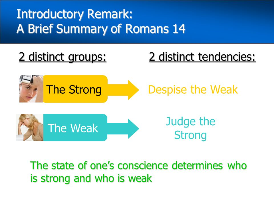 2 distinct groups: Introductory Remark: A Brief Summary of Romans 14 The state of one's conscience determines who is strong and who is weak 2 distinct