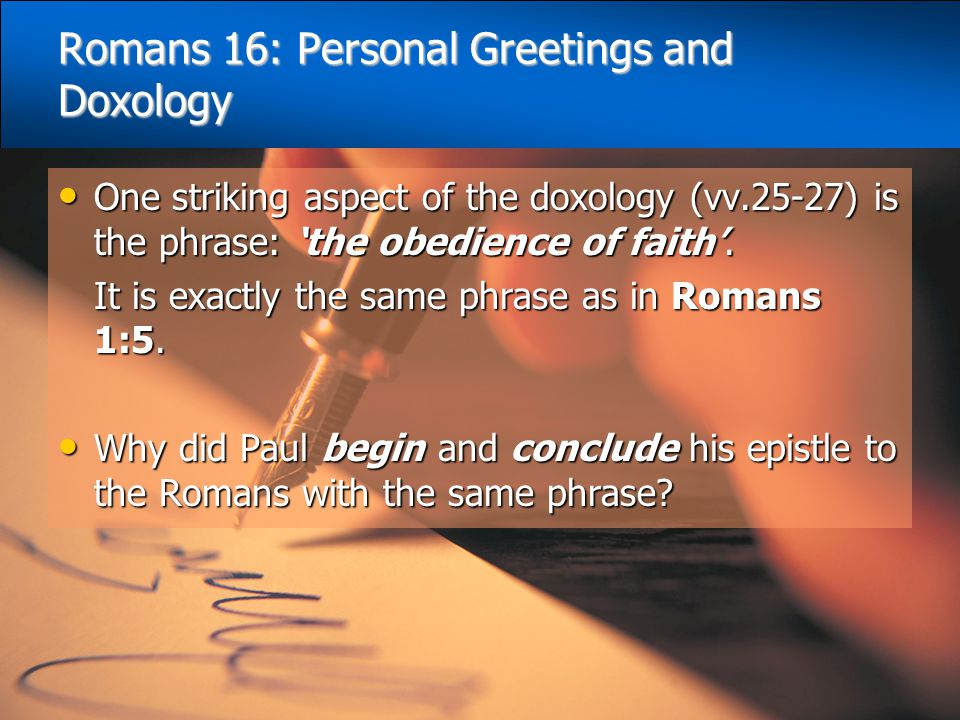 Romans 16: Personal Greetings and Doxology One striking aspect of the doxology (vv.25-27) is the phrase: 'the obedience of faith'. One striking aspect