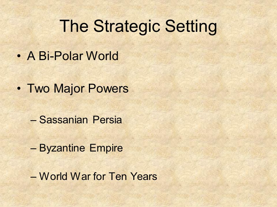 The Strategic Setting A Bi-Polar World Two Major Powers –Sassanian Persia –Byzantine Empire –World War for Ten Years