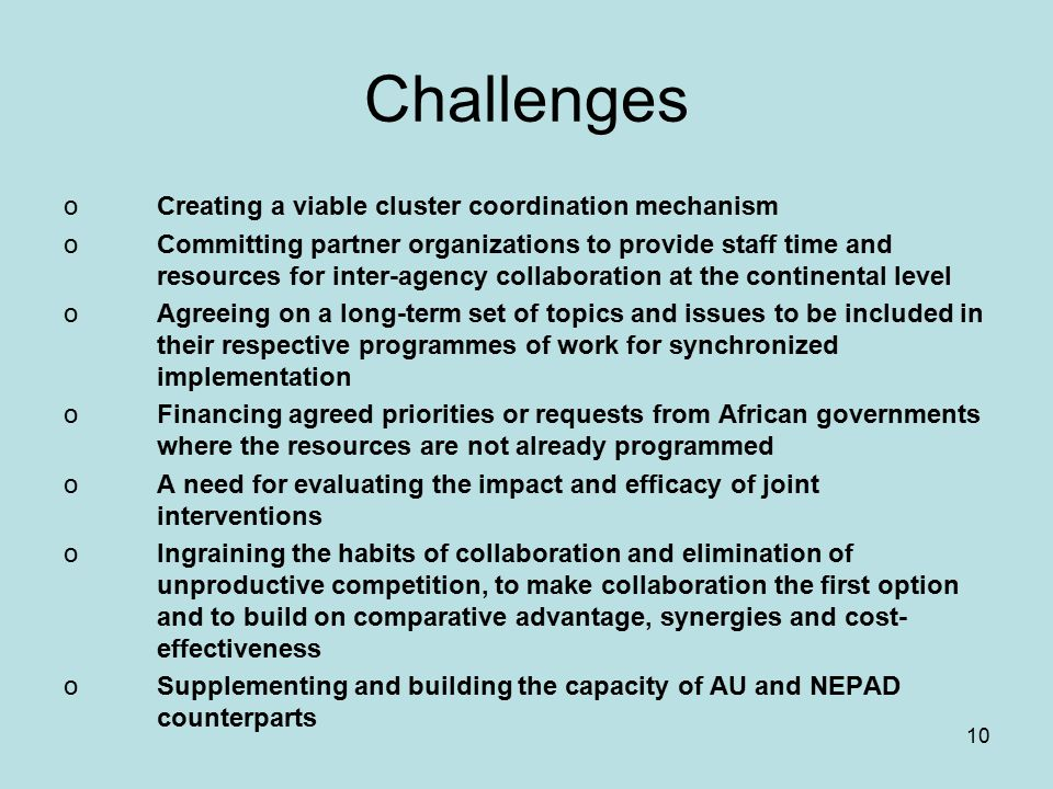 10 Challenges oCreating a viable cluster coordination mechanism oCommitting partner organizations to provide staff time and resources for inter-agency collaboration at the continental level oAgreeing on a long-term set of topics and issues to be included in their respective programmes of work for synchronized implementation oFinancing agreed priorities or requests from African governments where the resources are not already programmed oA need for evaluating the impact and efficacy of joint interventions oIngraining the habits of collaboration and elimination of unproductive competition, to make collaboration the first option and to build on comparative advantage, synergies and cost- effectiveness oSupplementing and building the capacity of AU and NEPAD counterparts