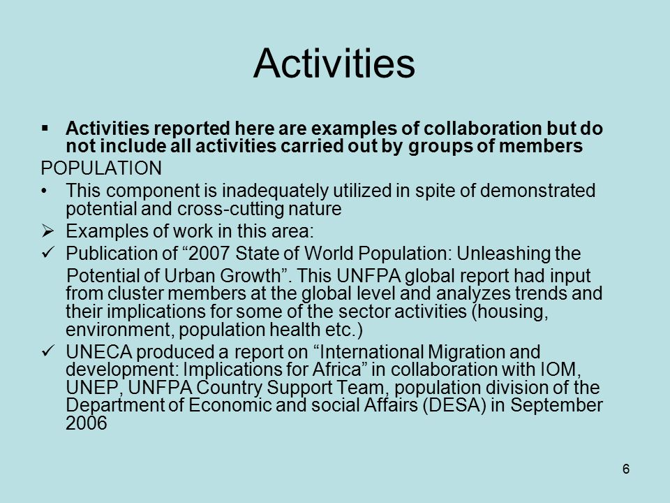 6 Activities  Activities reported here are examples of collaboration but do not include all activities carried out by groups of members POPULATION This component is inadequately utilized in spite of demonstrated potential and cross-cutting nature  Examples of work in this area: Publication of 2007 State of World Population: Unleashing the Potential of Urban Growth .