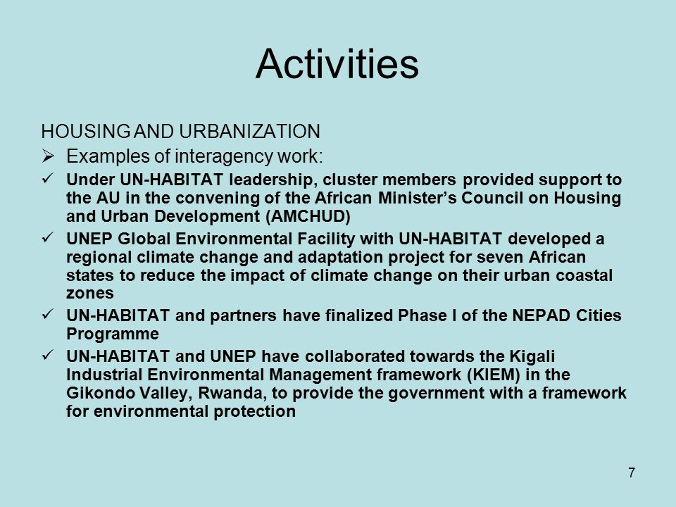 7 Activities HOUSING AND URBANIZATION  Examples of interagency work: Under UN-HABITAT leadership, cluster members provided support to the AU in the convening of the African Minister's Council on Housing and Urban Development (AMCHUD) UNEP Global Environmental Facility with UN-HABITAT developed a regional climate change and adaptation project for seven African states to reduce the impact of climate change on their urban coastal zones UN-HABITAT and partners have finalized Phase I of the NEPAD Cities Programme UN-HABITAT and UNEP have collaborated towards the Kigali Industrial Environmental Management framework (KIEM) in the Gikondo Valley, Rwanda, to provide the government with a framework for environmental protection