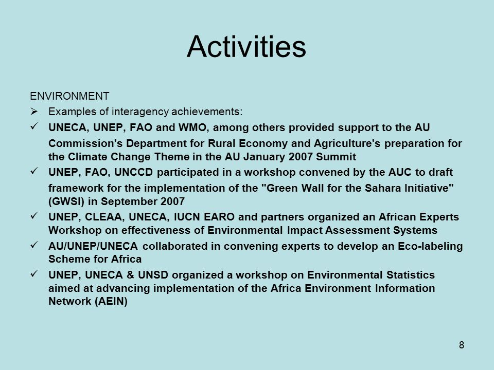 8 Activities ENVIRONMENT  Examples of interagency achievements: UNECA, UNEP, FAO and WMO, among others provided support to the AU Commission s Department for Rural Economy and Agriculture s preparation for the Climate Change Theme in the AU January 2007 Summit UNEP, FAO, UNCCD participated in a workshop convened by the AUC to draft framework for the implementation of the Green Wall for the Sahara Initiative (GWSI) in September 2007 UNEP, CLEAA, UNECA, IUCN EARO and partners organized an African Experts Workshop on effectiveness of Environmental Impact Assessment Systems AU/UNEP/UNECA collaborated in convening experts to develop an Eco-labeling Scheme for Africa UNEP, UNECA & UNSD organized a workshop on Environmental Statistics aimed at advancing implementation of the Africa Environment Information Network (AEIN)