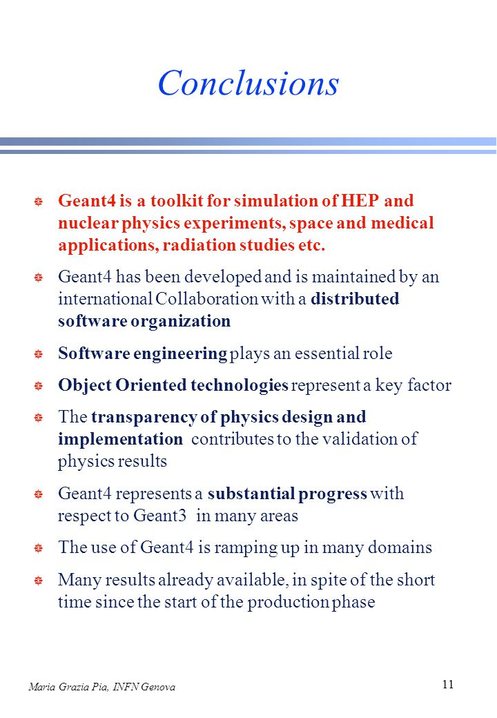 Maria Grazia Pia, INFN Genova 11 Conclusions ] Geant4 is a toolkit for simulation of HEP and nuclear physics experiments, space and medical applications, radiation studies etc.