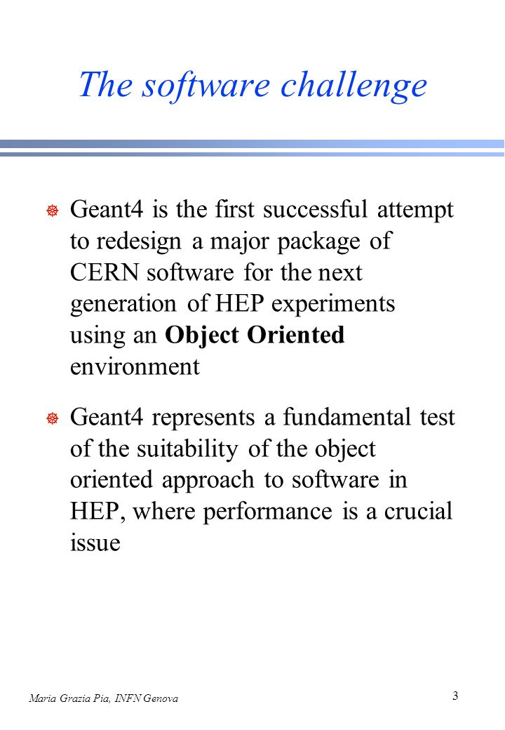 Maria Grazia Pia, INFN Genova 3 The software challenge ] Geant4 is the first successful attempt to redesign a major package of CERN software for the next generation of HEP experiments using an Object Oriented environment ] Geant4 represents a fundamental test of the suitability of the object oriented approach to software in HEP, where performance is a crucial issue