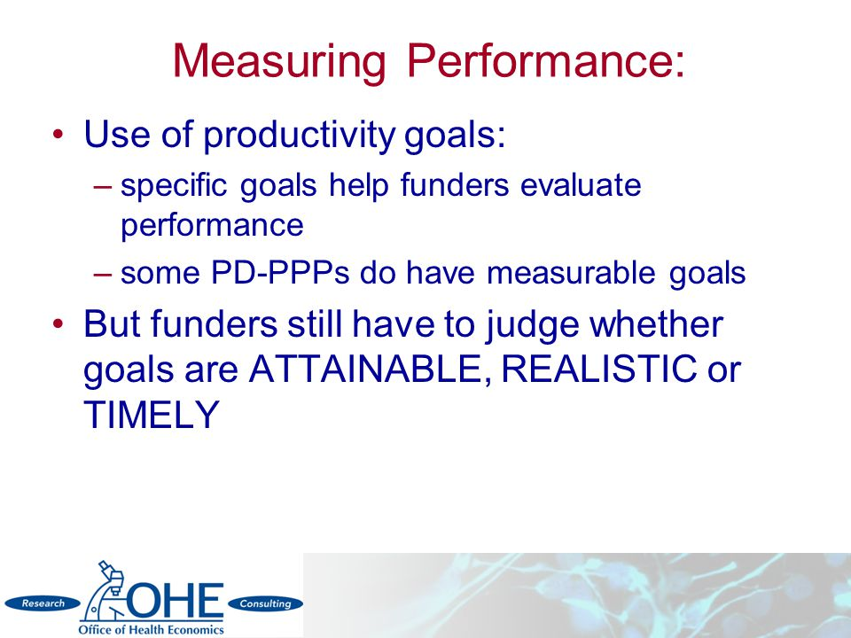Measuring Performance: Use of productivity goals: –specific goals help funders evaluate performance –some PD-PPPs do have measurable goals But funders still have to judge whether goals are ATTAINABLE, REALISTIC or TIMELY