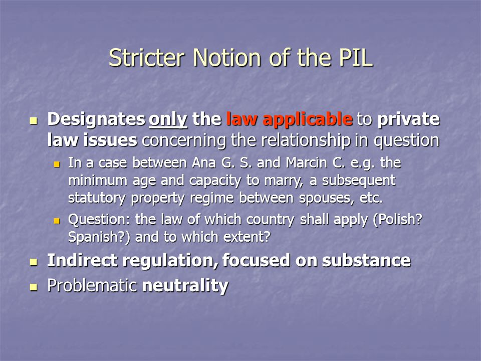Stricter Notion of the PIL Designates only the law applicable to private law issues concerning the relationship in question Designates only the law applicable to private law issues concerning the relationship in question In a case between Ana G.