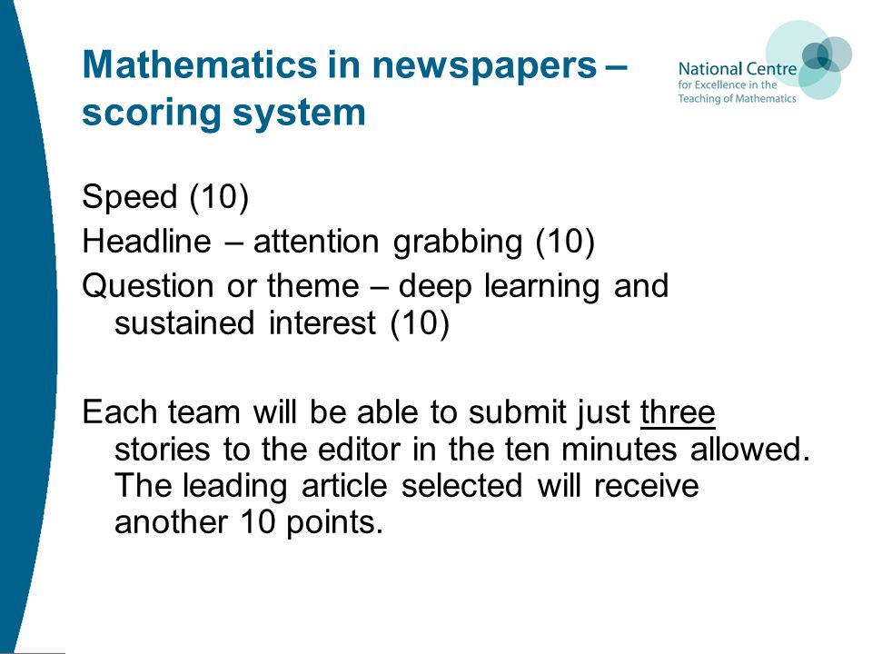 Mathematics in newspapers – scoring system Speed (10) Headline – attention grabbing (10) Question or theme – deep learning and sustained interest (10) Each team will be able to submit just three stories to the editor in the ten minutes allowed.