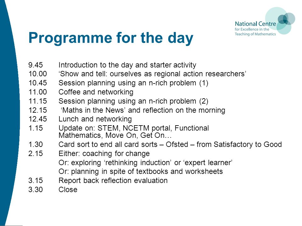 Programme for the day 9.45 Introduction to the day and starter activity 10.00'Show and tell: ourselves as regional action researchers' 10.45Session planning using an n-rich problem (1) 11.00Coffee and networking 11.15Session planning using an n-rich problem (2) 12.15 'Maths in the News' and reflection on the morning 12.45Lunch and networking 1.15Update on: STEM, NCETM portal, Functional Mathematics, Move On, Get On… 1.30Card sort to end all card sorts – Ofsted – from Satisfactory to Good 2.15Either: coaching for change Or: exploring 'rethinking induction' or 'expert learner' Or: planning in spite of textbooks and worksheets 3.15Report back reflection evaluation 3.30 Close