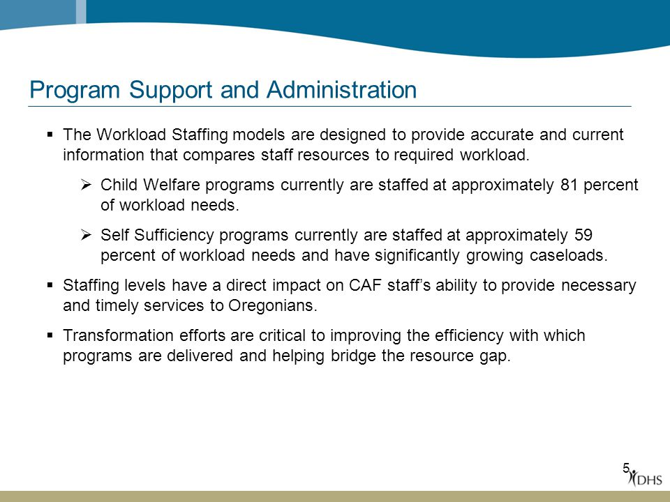 5 Program Support and Administration  The Workload Staffing models are designed to provide accurate and current information that compares staff resources to required workload.