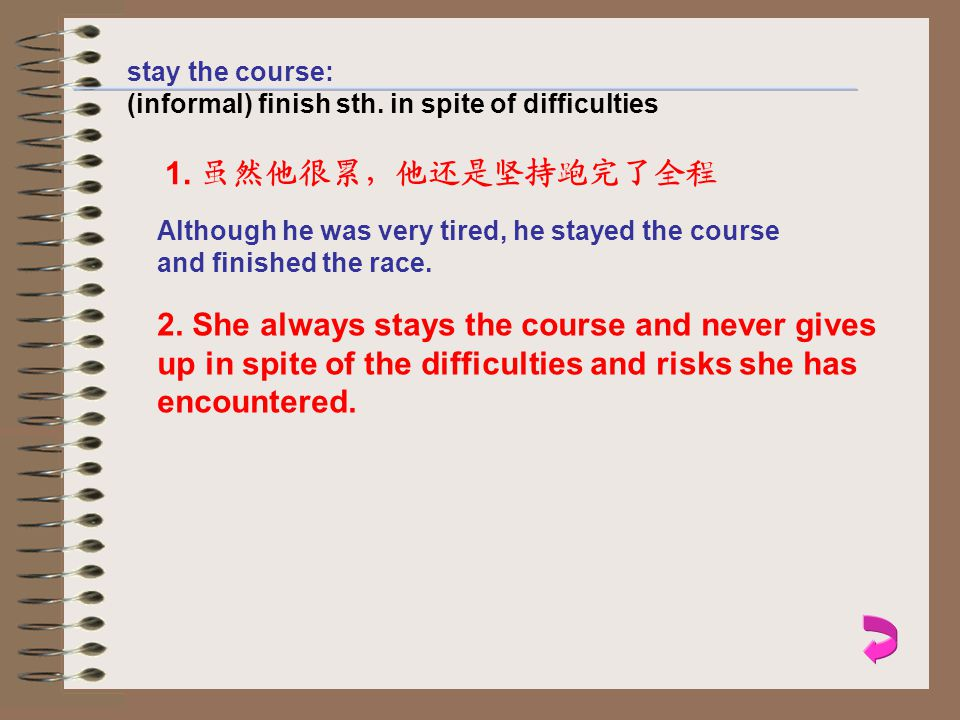 stay the course: (informal) finish sth. in spite of difficulties 1.