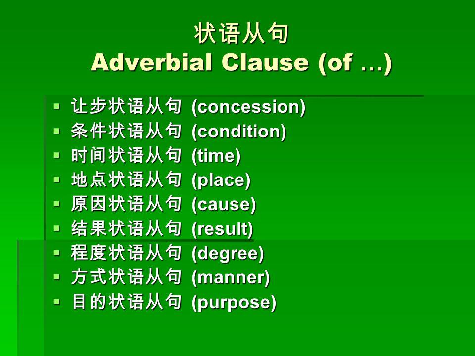 状语从句 Adverbial Clause (of … )  让步状语从句 (concession)  条件状语从句 (condition)  时间状语从句 (time)  地点状语从句 (place)  原因状语从句 (cause)  结果状语从句 (result)  程度状语从句 (degree)  方式状语从句 (manner)  目的状语从句 (purpose)