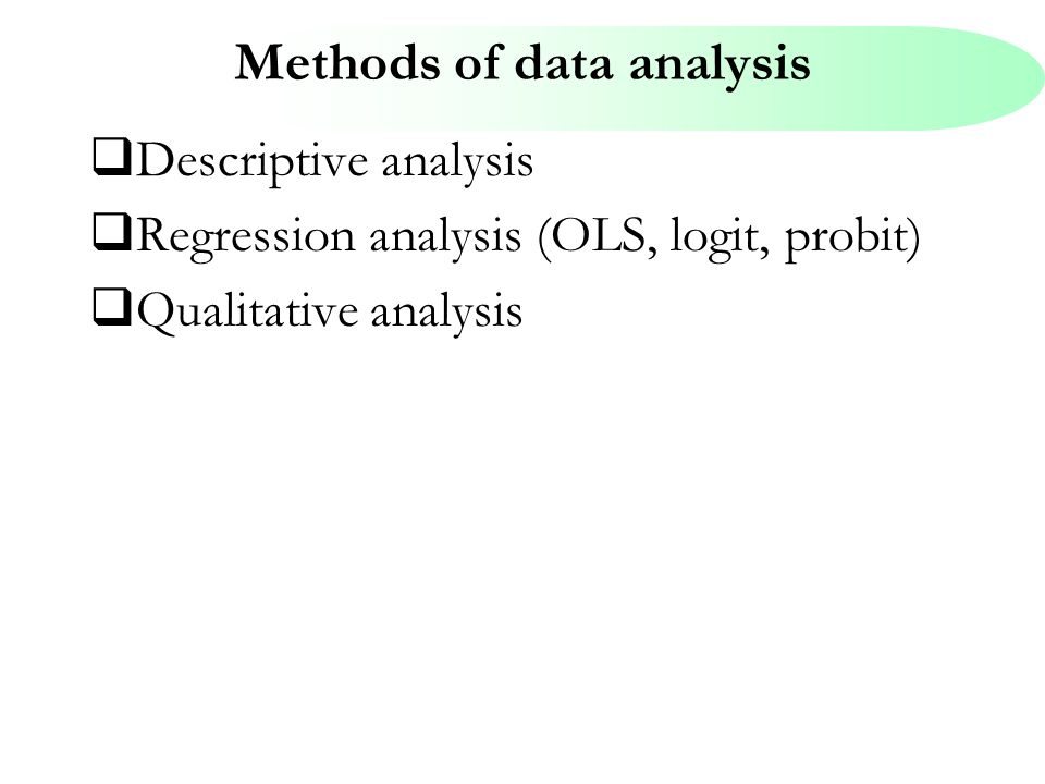 Methods of data analysis  Descriptive analysis  Regression analysis (OLS, logit, probit)  Qualitative analysis
