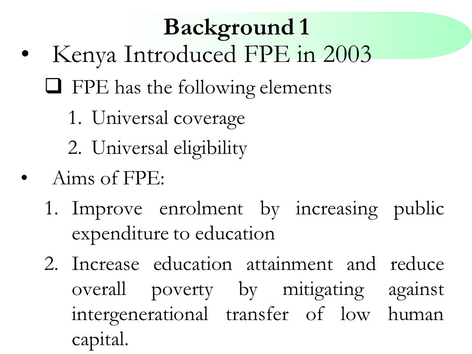 Background 1 Kenya Introduced FPE in 2003  FPE has the following elements 1.Universal coverage 2.Universal eligibility Aims of FPE: 1.Improve enrolme