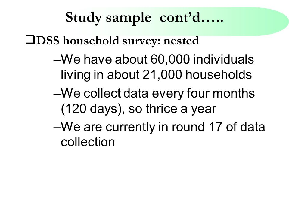 Study sample cont'd…..  DSS household survey: nested –We have about 60,000 individuals living in about 21,000 households –We collect data every four