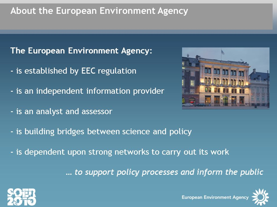 The European Environment Agency: - is established by EEC regulation - is an independent information provider - is an analyst and assessor - is building bridges between science and policy - is dependent upon strong networks to carry out its work … to support policy processes and inform the public About the European Environment Agency