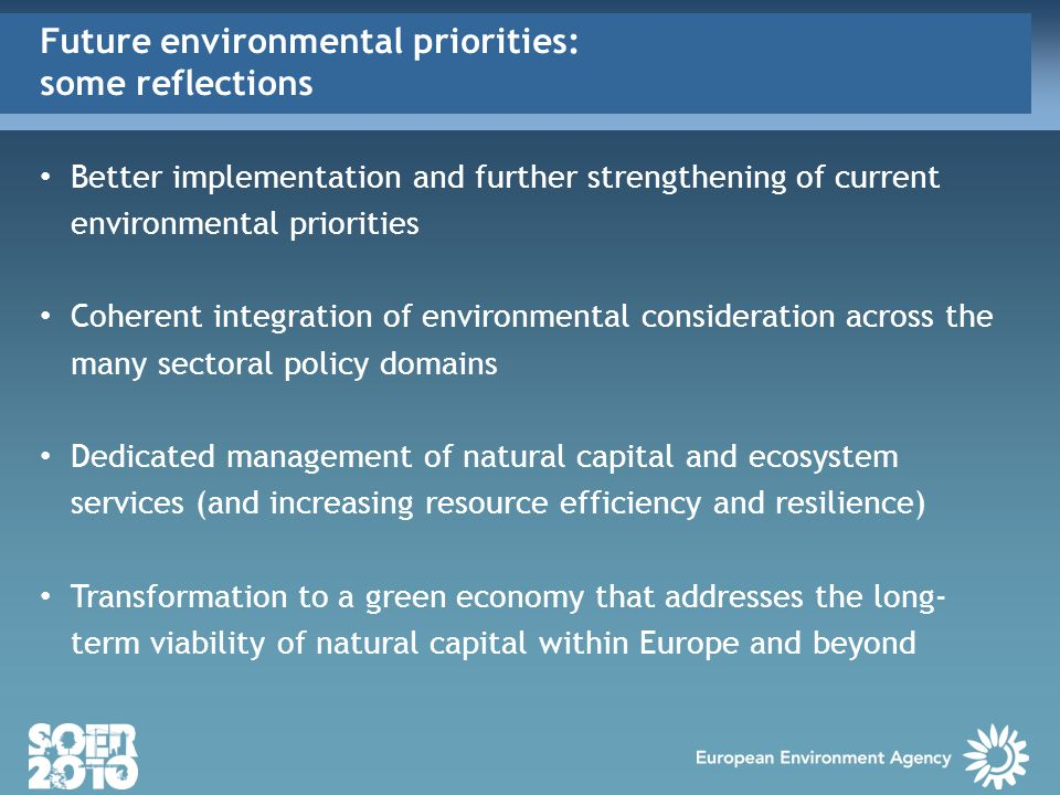 Better implementation and further strengthening of current environmental priorities Coherent integration of environmental consideration across the many sectoral policy domains Dedicated management of natural capital and ecosystem services (and increasing resource efficiency and resilience) Transformation to a green economy that addresses the long- term viability of natural capital within Europe and beyond Future environmental priorities: some reflections