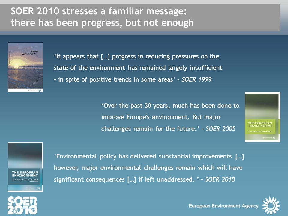 'It appears that […] progress in reducing pressures on the state of the environment has remained largely insufficient – in spite of positive trends in some areas' – SOER 1999 'Over the past 30 years, much has been done to improve Europe s environment.