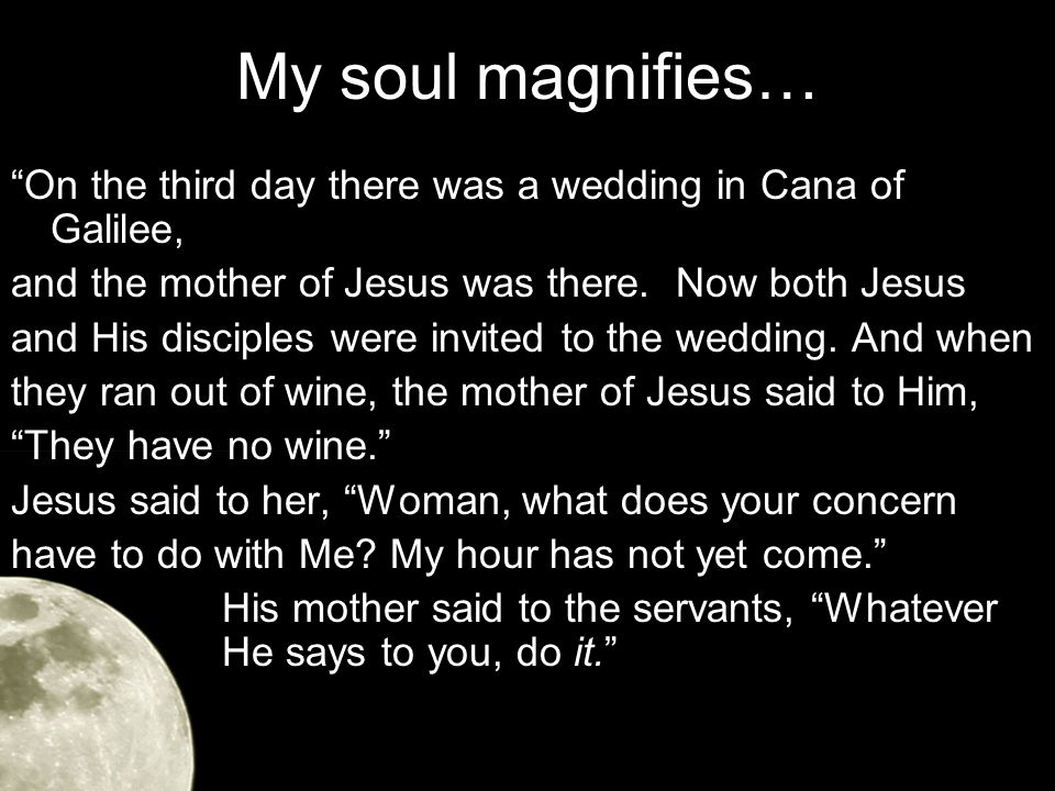 My soul magnifies… On the third day there was a wedding in Cana of Galilee, and the mother of Jesus was there.