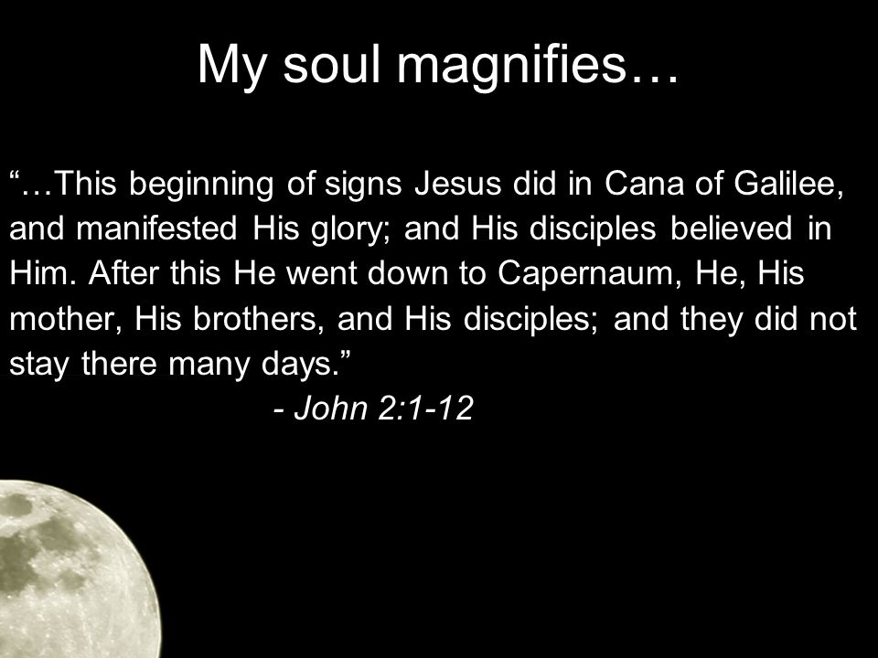 My soul magnifies… …This beginning of signs Jesus did in Cana of Galilee, and manifested His glory; and His disciples believed in Him.