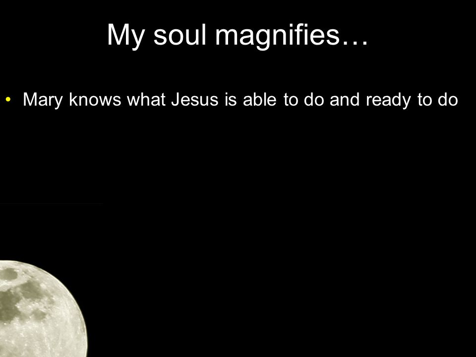 My soul magnifies… Mary knows what Jesus is able to do and ready to do –She's spent time finding out