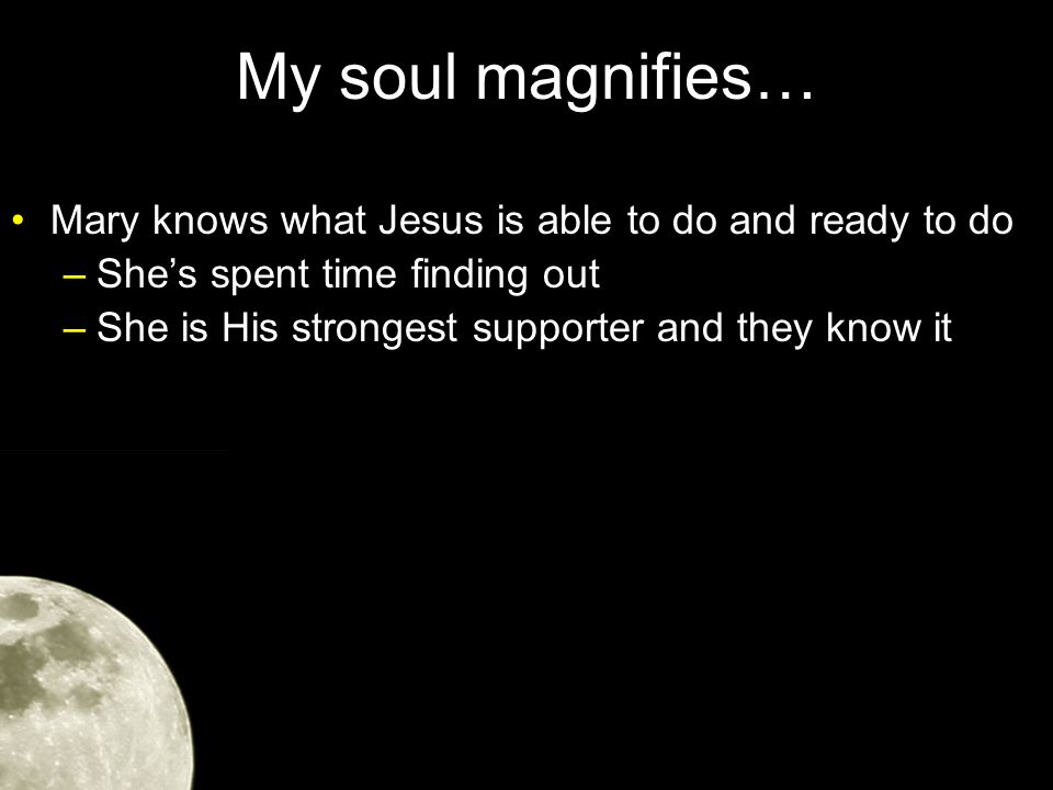 My soul magnifies… Mary knows what Jesus is able to do and ready to do –She's spent time finding out –She is His strongest supporter and they know it –But her role is about to change