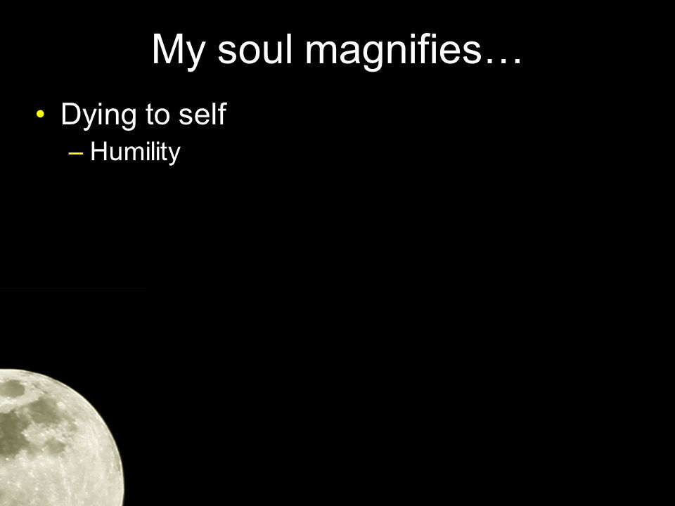 My soul magnifies… Dying to self –Humility