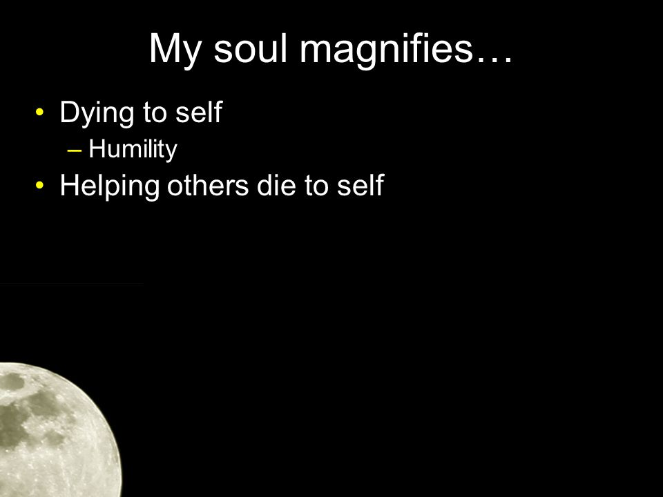 My soul magnifies… Dying to self –Humility Helping others die to self