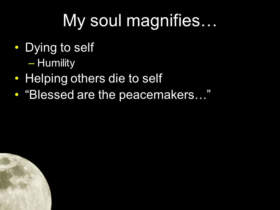 My soul magnifies… Dying to self –Humility Helping others die to self Blessed are the peacemakers…