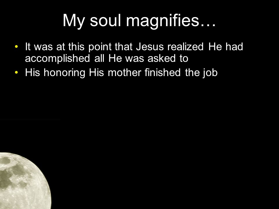 My soul magnifies… It was at this point that Jesus realized He had accomplished all He was asked to His honoring His mother finished the job On the cross, Jesus fulfilled the 5th Commandment