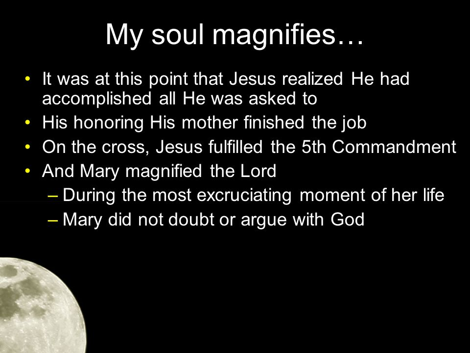 My soul magnifies… It was at this point that Jesus realized He had accomplished all He was asked to His honoring His mother finished the job On the cross, Jesus fulfilled the 5th Commandment And Mary magnified the Lord –During the most excruciating moment of her life –Mary did not doubt or argue with God