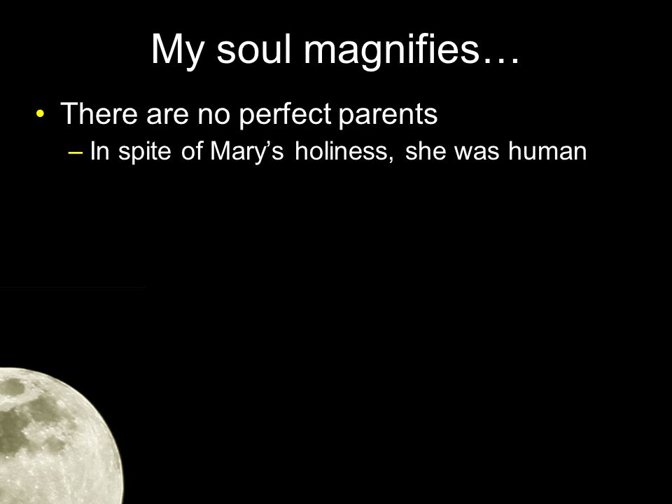 My soul magnifies… There are no perfect parents –In spite of Mary's holiness, she was human