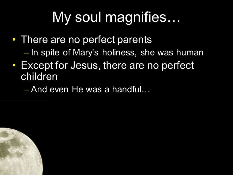 My soul magnifies… There are no perfect parents –In spite of Mary's holiness, she was human Except for Jesus, there are no perfect children –And even He was a handful…