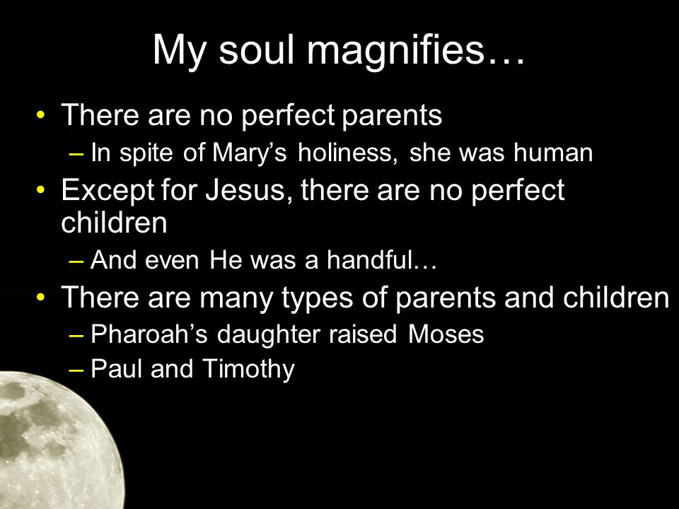 My soul magnifies… Mary's desire to please the Lord provided the parent Jesus needed