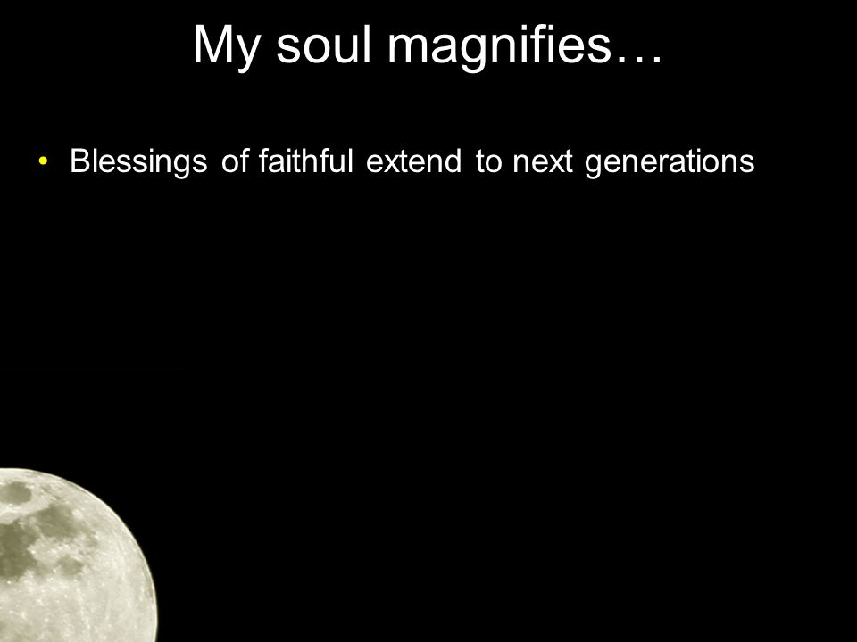 My soul magnifies… Blessings of faithful extend to next generations He blesses those who are in need