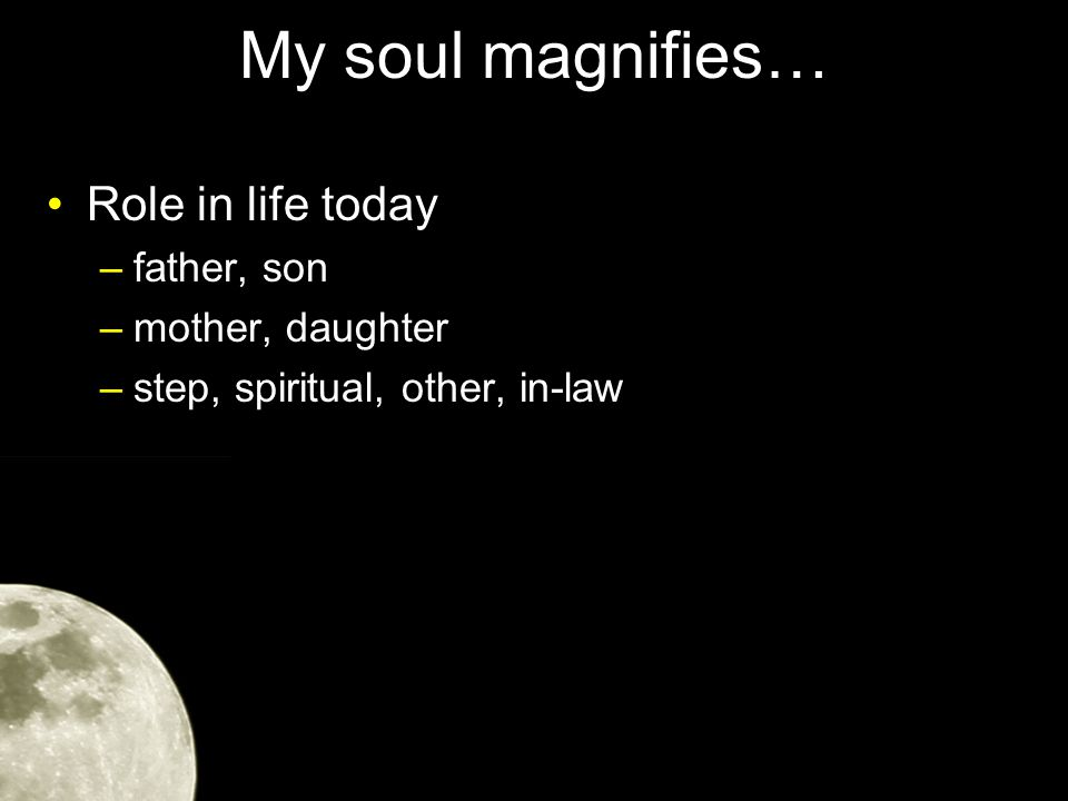 My soul magnifies… Role in life today –father, son –mother, daughter –step, spiritual, other, in-law If we are yielded to Him, then our circumstances are what He has for us at this moment
