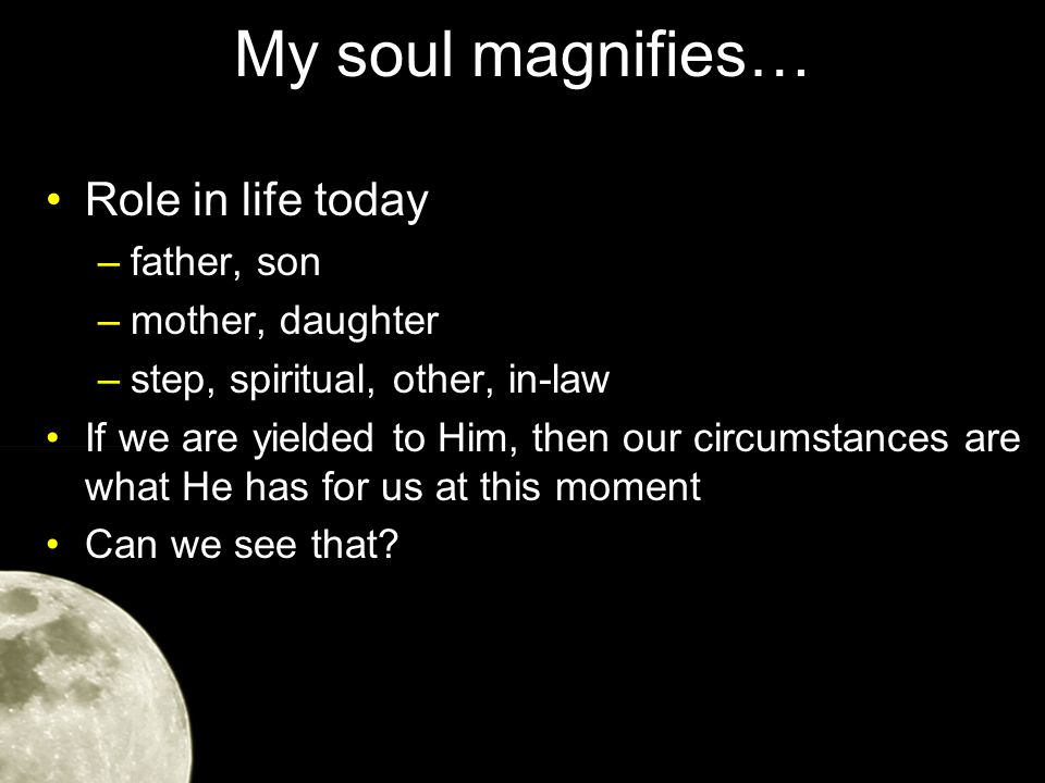 My soul magnifies… Role in life today –father, son –mother, daughter –step, spiritual, other, in-law If we are yielded to Him, then our circumstances are what He has for us at this moment Can we see that?