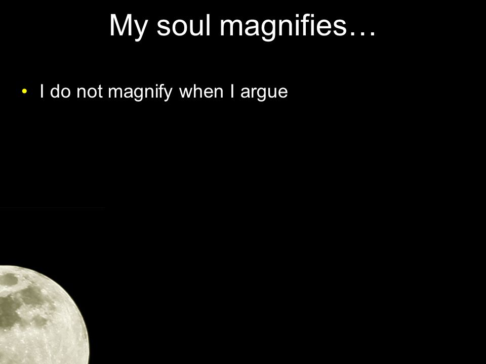 My soul magnifies… I do not magnify when I argue