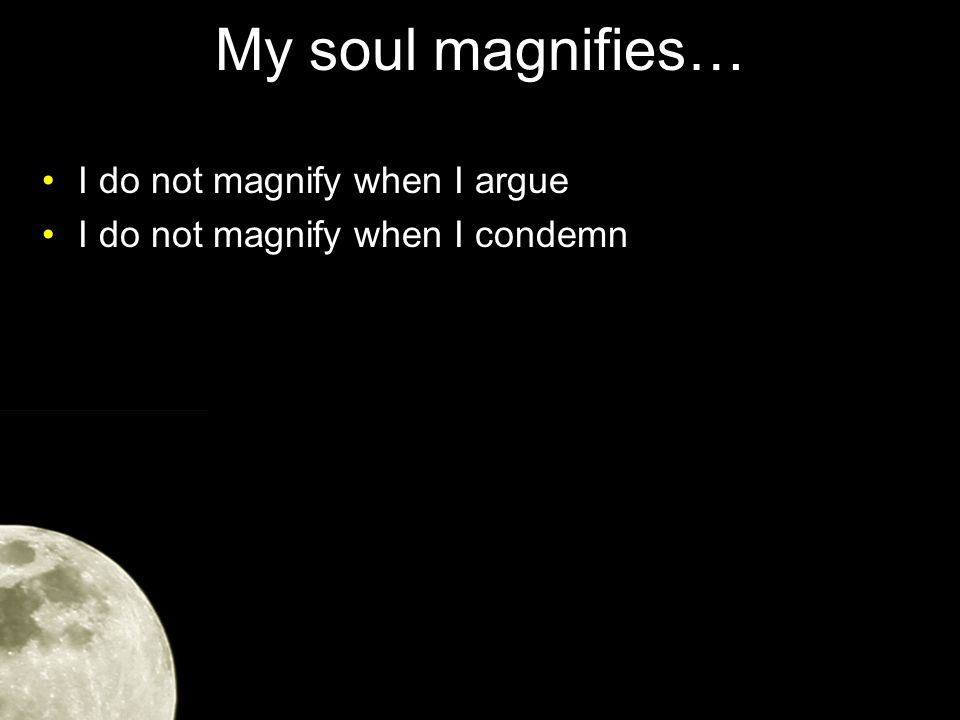 My soul magnifies… I do not magnify when I argue I do not magnify when I condemn