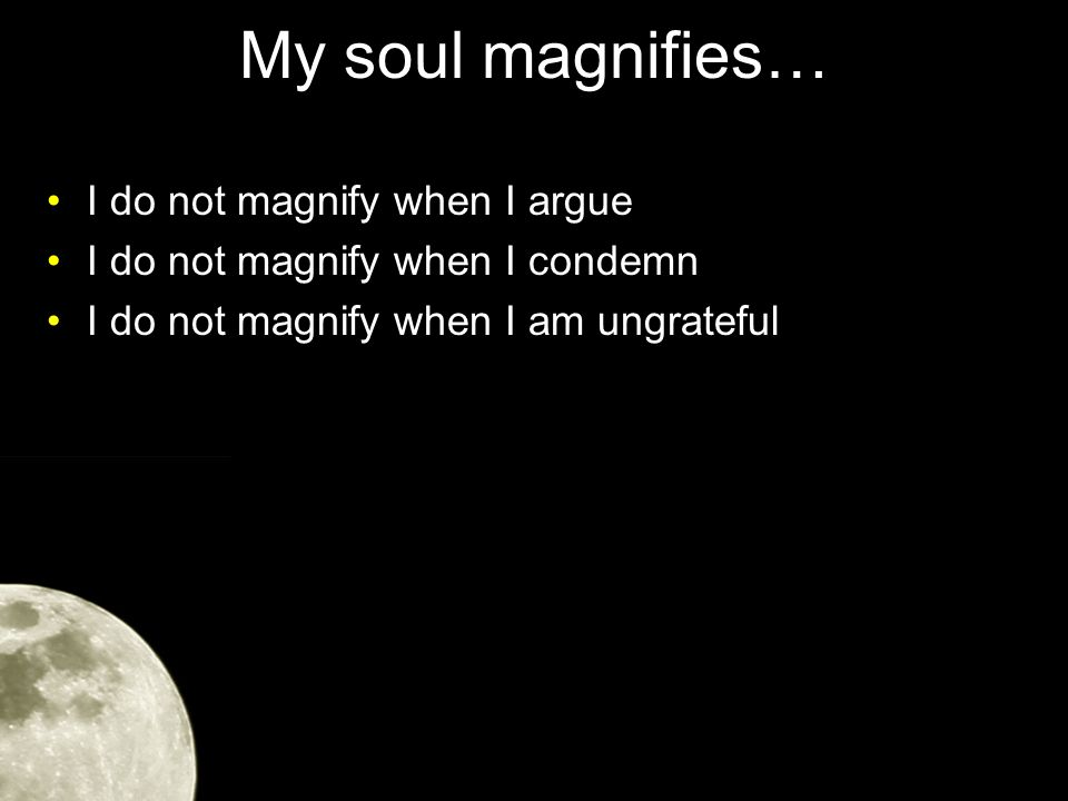My soul magnifies… I do not magnify when I argue I do not magnify when I condemn I do not magnify when I am ungrateful