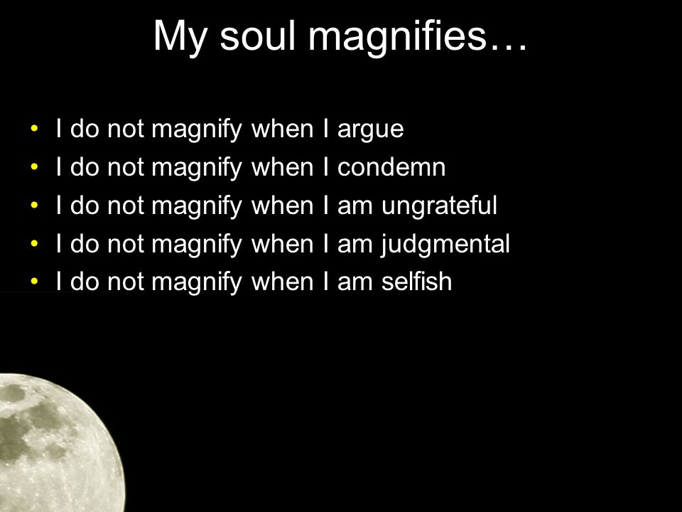 My soul magnifies… Magnify: to make great to make conspicuous to deem or declare great to esteem highly, to extol, laud, celebrate to get glory and praise