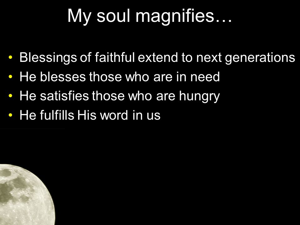 My soul magnifies… Blessings of faithful extend to next generations He blesses those who are in need He satisfies those who are hungry He fulfills His word in us