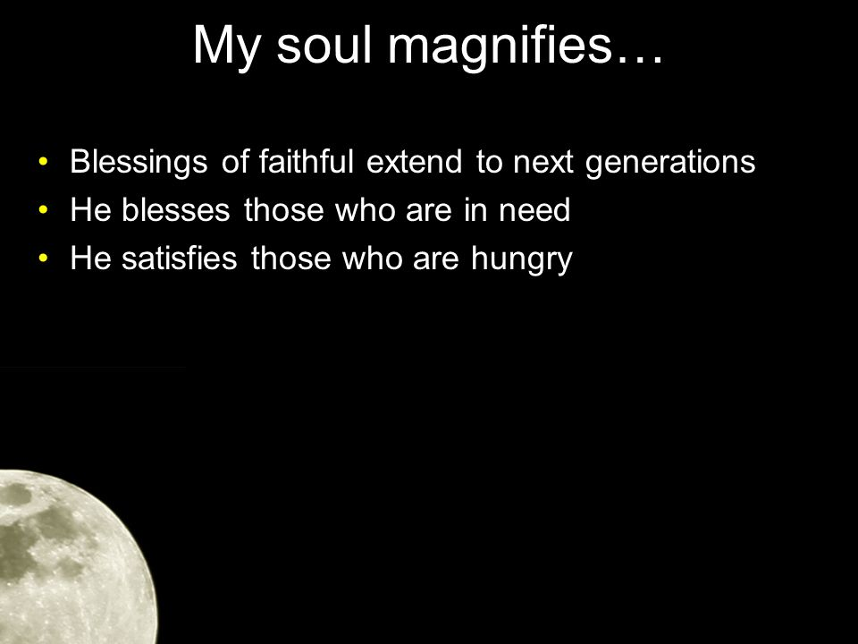 My soul magnifies… Blessings of faithful extend to next generations He blesses those who are in need He satisfies those who are hungry