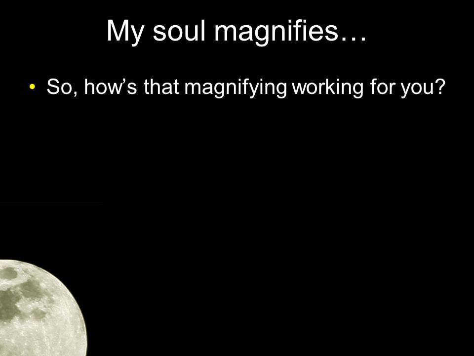 My soul magnifies… So, how's that magnifying working for you