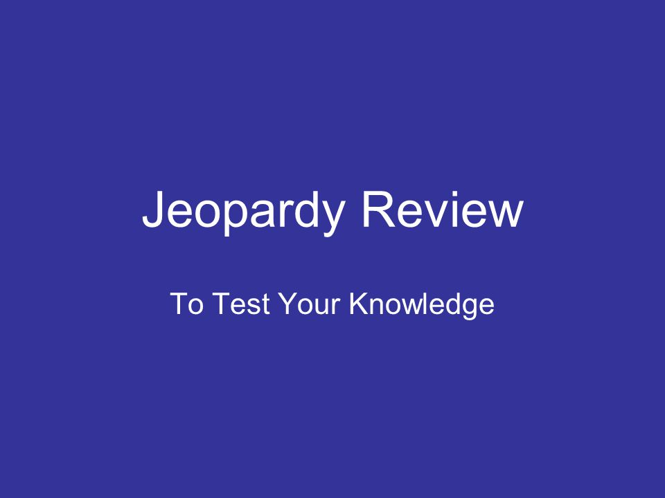 Jeopardy Review To Test Your Knowledge